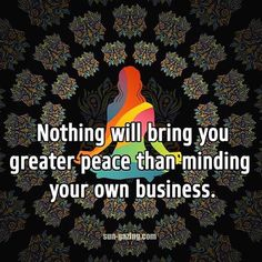 Nothing will bring you greater peace than minding your own business.