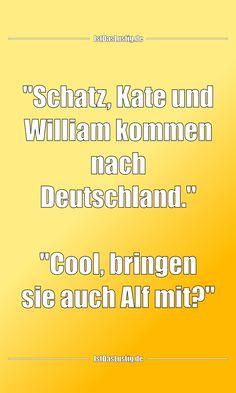 """""""Schatz, Kate und William kommen nach Deutschland."""" """"Cool, bringen sie auch Alf mit?"""" ... gefunden auf https://www.istdaslustig.de/spruch/3836 #lustig #sprüche #fun #spass"""