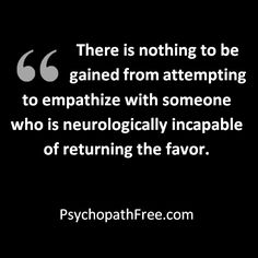 There is nothing to be gained from attempting to empathize with someone who is neurologically incapable of returning the favor. - PsychopathFree