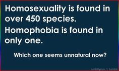 I'm not sure if these exact numbers are correct, but it *is* found in nature and it is true about there only being one (known) species with homophobia! :)