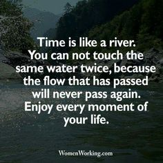Time Is Like A River You Can Not Touch The Same Water Twice Because The Flow That Has Passed Will Never Pass Again Enjoy Every Moment Of Your Life