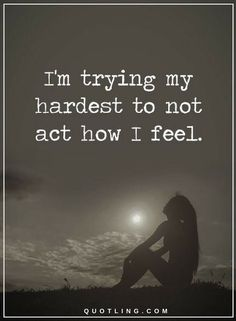 Feelings Quotes I am trying my hardest to not act how I feel.