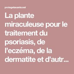 La plante miraculeuse pour le traitement du psoriasis, de l'eczéma, de la dermatite et d'autres allergies cutanées! Essayez-la, vous n'allez jamais le regretter !!   Protège ta santé- Les actualités du web