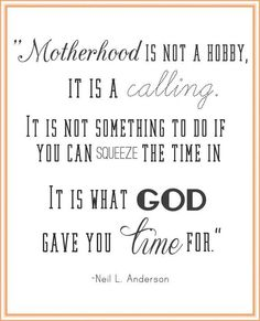 Motherhood ... is what God gave you time for. -Elder Neil L. Anderson