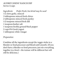 Audrey Johns' Ranch Dip Serves 4 cups Ingredients	Prefer Fresh, but dried may be used 1/2 clove garlic, minced 3 tablespoons minced fresh chives 2 tablespoons minced fresh parsley 1/2 teaspoon minced fresh dill 1 teaspoon kosher salt 1 teaspoon freshly ground black pepper 2 cups 0% Greek yogurt 1 tablespoon white vinegar   Preparation  Combine all the ingredients except the veggie sticks in a blender or food processor and blend until smooth. (If you don't have a blender or food processor…
