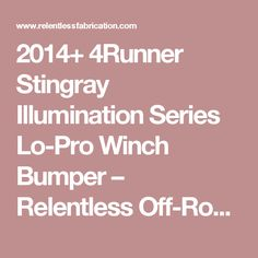 2014+ 4Runner Stingray Illumination Series Lo-Pro Winch Bumper – Relentless Off-Road Fabrication
