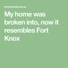 My home was broken into, now it resembles Fort Knox