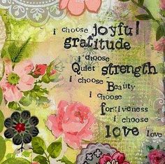 """""""I choose Joyful Gratitude. I choose Quiet Strength. I choose Beauty. I choose Forgiveness. I choose Love."""" —Art and quote by Kelly Rae Roberts Joy Quotes, Gratitude Quotes, Attitude Of Gratitude, Practice Gratitude, Quotes Images, Happiness Quotes, Life Quotes, Choose Love, My Love"""