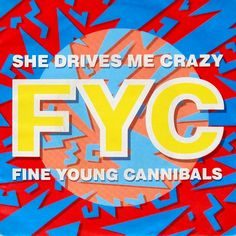 She drives me crazy. Fine Young Cannibals