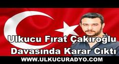 Ulkucu Fırat Çakıroğlu Davasında Karar Cıktı.