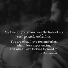 """My love for you spans over the lines of my past, present, and future. You are what I love remembering, what I love experiencing, and what I love looking forward to."" - Steve Maraboli #quote"