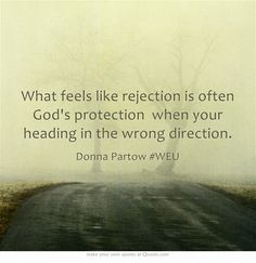 What feels like rejection is often God's protection when your heading in the wrong direction.