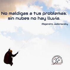 No maldigas a tus problemas: sin nubes no hay lluvia. - Alejandro Jodorowsky
