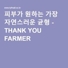 피부가 원하는 가장 자연스러운 균형 - THANK YOU FARMER -