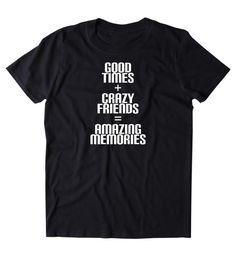 1b1d00199 Good Times Crazy Friends Amazing Memories Shirt Funny Social Partying  Drinking Weekend Fun Drunk Par