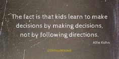 The fact is that #kids #learn to make decisions by making decisions, not by following directions. #quote