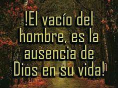 El vacío del hombre, es la ausencia de Dios en su vida!
