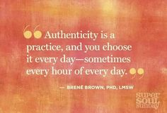 Authenticity is a practice, and you choose it every day- sometimes every hour of every day.