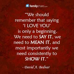 """We should remember that saying 'I love you' is only a beginning. We need to say it, we need to mean it, and most importantly we need consistently to show it."""" David A. Bednar"""
