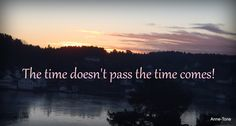 Tiden går ikke, den kommer ;-)