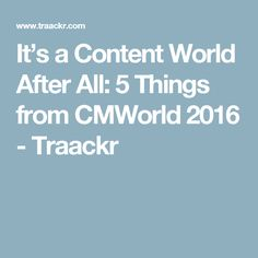 It's a Content World After All: 5 Things from CMWorld 2016 - Traackr