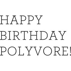 Happy birthday Polyvore! ❤ liked on Polyvore featuring text, words, quotes and phrases