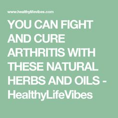 YOU CAN FIGHT AND CURE ARTHRITIS WITH THESE NATURAL HERBS AND OILS - HealthyLifeVibes
