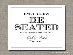 Eat Drink and Be Seated Sign - Printable Wedding Poster, Table Sign or Guest Book Sign by Flair Designery. $8.50, via Etsy.