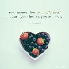"""Your money flows most effortlessly toward your heart's greatest love."" (Tim Keller)"