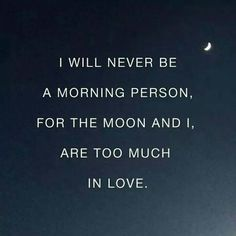 I will never be a morning person, for the moon and I are too much in love.