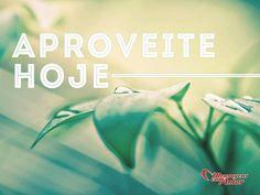 Aproveite hoje! #hoje #aproveite