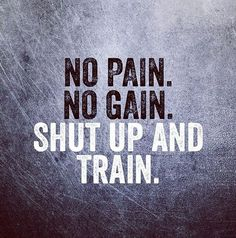 No pain, no gain. Sh