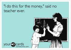 'I do this for the money,' said no teacher ever. someEcards