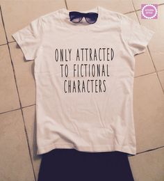 """true. again. """"only attracted to fictional characters"""" t-shirts by stupidstyle via etsy"""