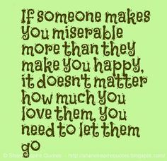 If someone makes you miserable more than they make you happy, it doesn't matter how much you love them, you need to let them go #relationships #quotes