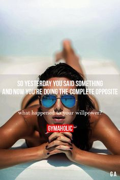 So Yesterday You Said Something And now you're doing the complete opposite. What happened to your willpower? http://www.gymaholic.co/motivation