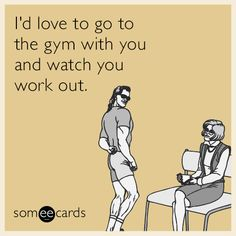 I'd love to go to the gym with you and watch you work out.