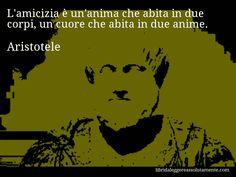 Aforisma di Aristotele : L'amicizia è un'anima che abita in due corpi, un cuore che abita in due anime.