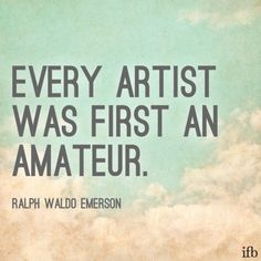 Every artist was first an amateur quote