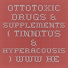 OTTOTOXIC DRUGS & SUPPLEMENTS - ( TINNITUS & HYPERACOUSIS ) - www.hearinglosshelp.com