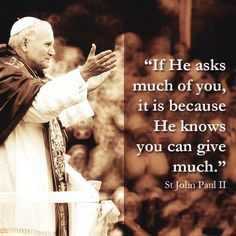 "St. John Paul II- ""If he asks much of you, it is because He knows you can give much."""