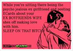 While you're sitting there being the psycho jealous ex wife and posting ECards about your EX Husbands WIFE shes off making love with him. SLEEP ON THAT BITCH! Get a life Ex Girlfriend Quotes, Ex Quotes, Ex Boyfriend, Funny Quotes, Life Quotes, Psycho Ex Girlfriend, Jealous Girlfriend, Bitter Ex, Jealous Ex