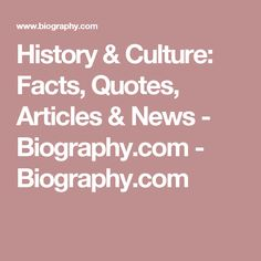 History & Culture: Facts, Quotes, Articles & News - Biography.com - Biography.com