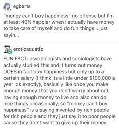 """money can't buy happiness"" is supposed to mean that can't solve mental health/ emotional problems by throwing money at them, not a way for the Rich to say that you don't need financial security to get by"