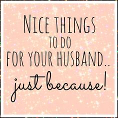 Nice things to do for your husband ... Just because! I love doing things for my husband and am always looking for new and fun ideas!!