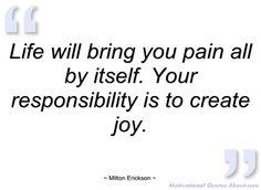 La vie par elle-même vous amènera la douleur. Votre responsabilité est de créer la joie. Milton Erickson
