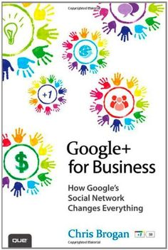 Google+ for Business: How Googles Social Network Changes Everything