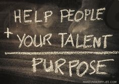 When we use our talents to help other people we discover a greater sense of purpose in life
