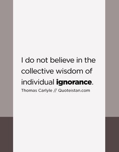 I do not believe in the collective wisdom of individual ignorance. Ignorance Quotes, Being Ignored Quotes, Quote Of The Day, Believe, Life Quotes, Inspirational Quotes, Wisdom, Motivation, Collection