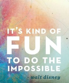 It is kind of fun to do the impossible. Walt Disney.